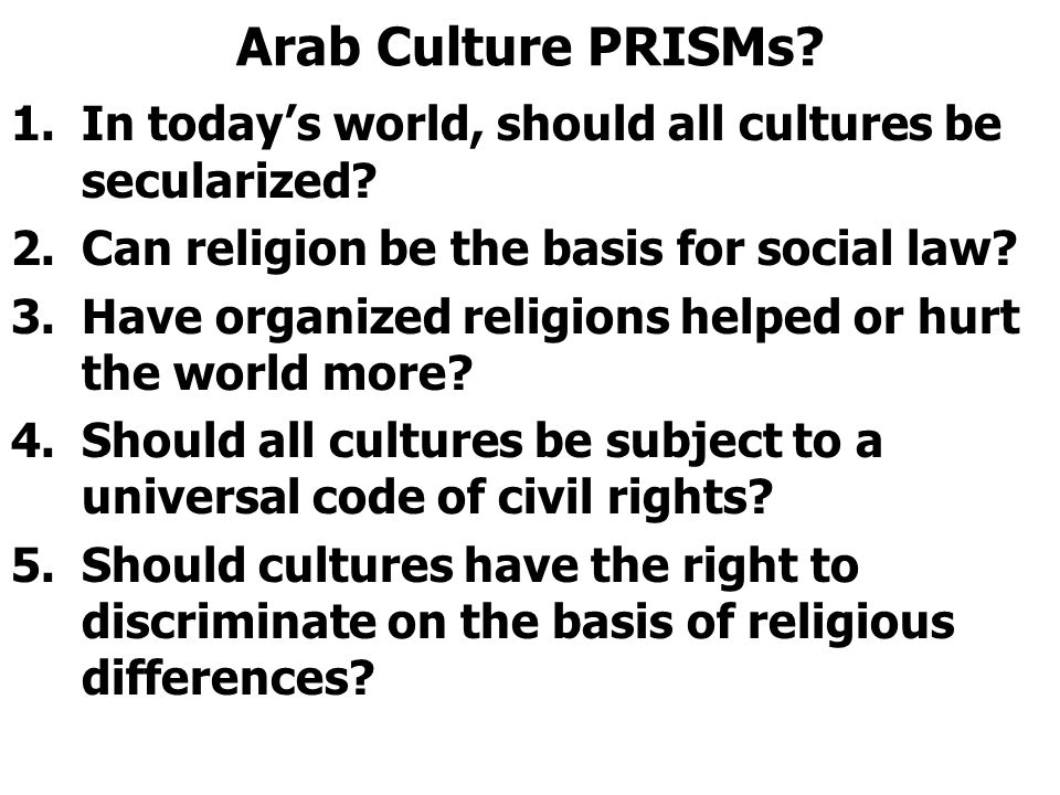 Arab Culture PRISMs? 1.In today's world, should all cultures be secularized? 2.Can religion be the basis for social law? 3.Have organized religions he