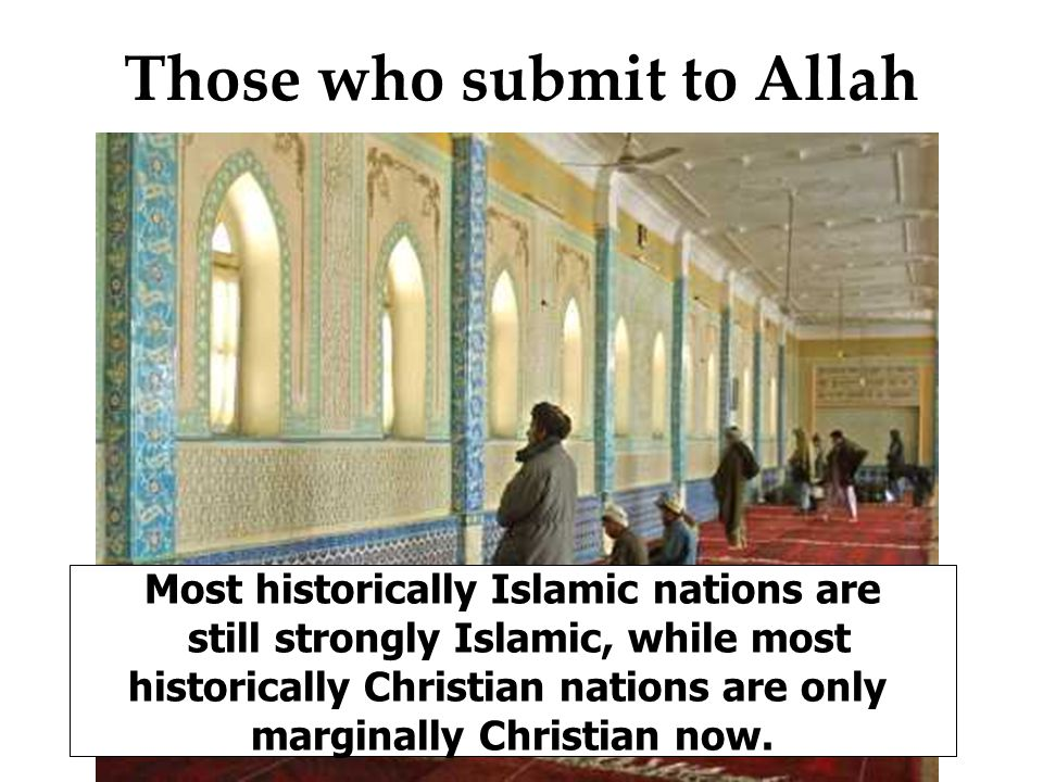 Those who submit to Allah Most historically Islamic nations are still strongly Islamic, while most historically Christian nations are only marginally