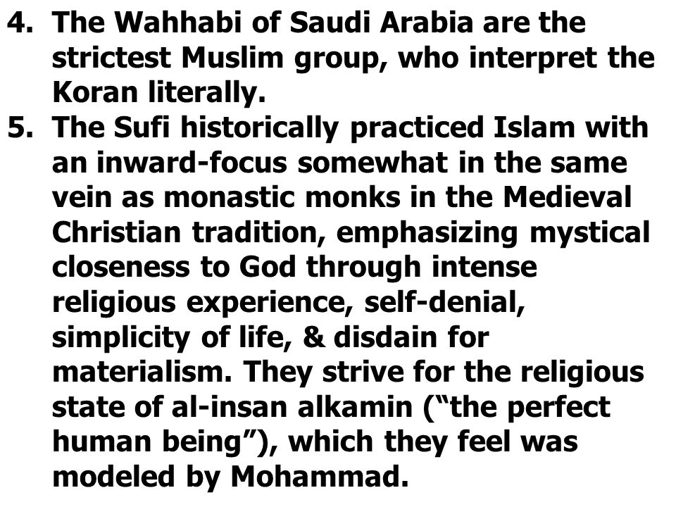 4.The Wahhabi of Saudi Arabia are the strictest Muslim group, who interpret the Koran literally. 5.The Sufi historically practiced Islam with an inwar