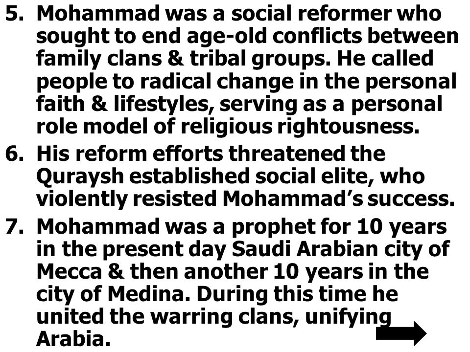 5.Mohammad was a social reformer who sought to end age-old conflicts between family clans & tribal groups. He called people to radical change in the p