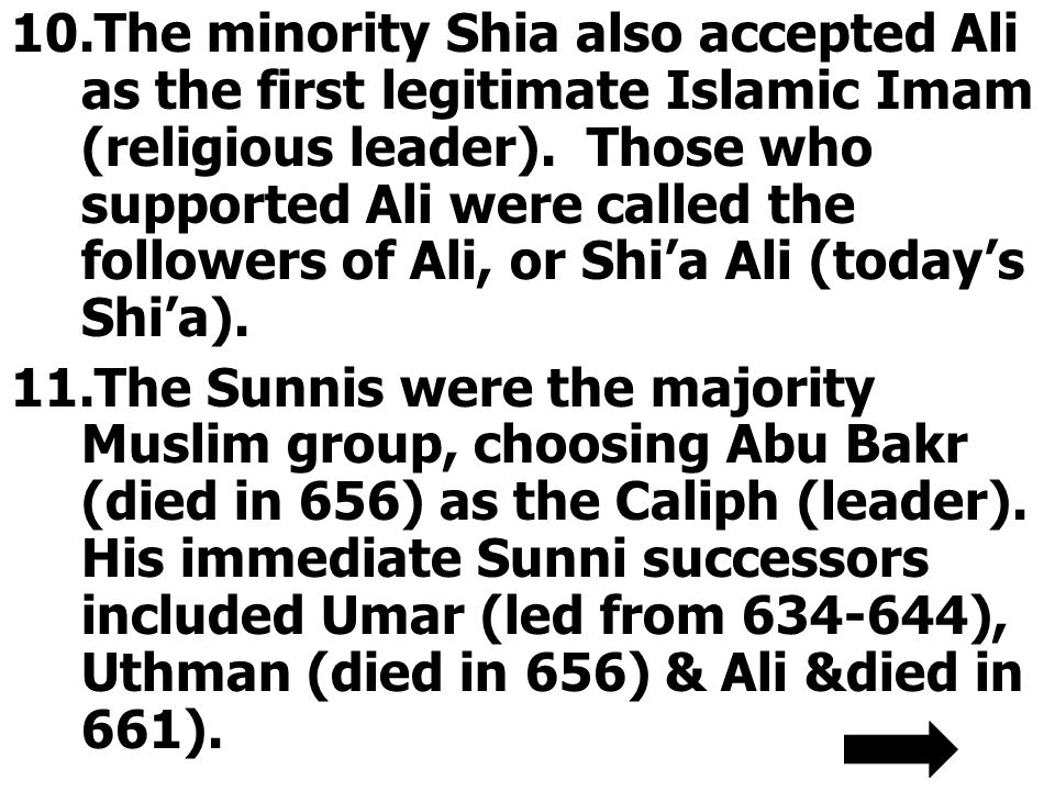 10.The minority Shia also accepted Ali as the first legitimate Islamic Imam (religious leader). Those who supported Ali were called the followers of A