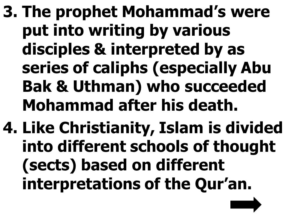 3.The prophet Mohammad's were put into writing by various disciples & interpreted by as series of caliphs (especially Abu Bak & Uthman) who succeeded