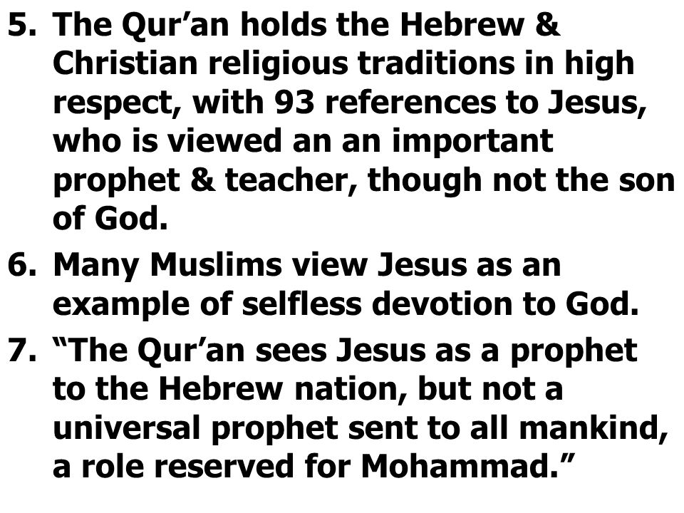 5.The Qur'an holds the Hebrew & Christian religious traditions in high respect, with 93 references to Jesus, who is viewed an an important prophet & teacher, though not the son of God.