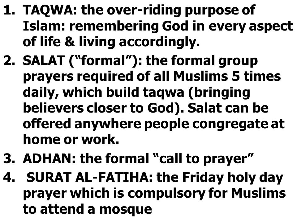 """1.TAQWA: the over-riding purpose of Islam: remembering God in every aspect of life & living accordingly. 2.SALAT (""""formal""""): the formal group prayers"""