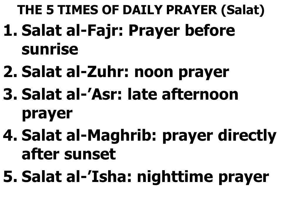THE 5 TIMES OF DAILY PRAYER (Salat) 1.Salat al-Fajr: Prayer before sunrise 2.Salat al-Zuhr: noon prayer 3.Salat al-'Asr: late afternoon prayer 4.Salat al-Maghrib: prayer directly after sunset 5.Salat al-'Isha: nighttime prayer