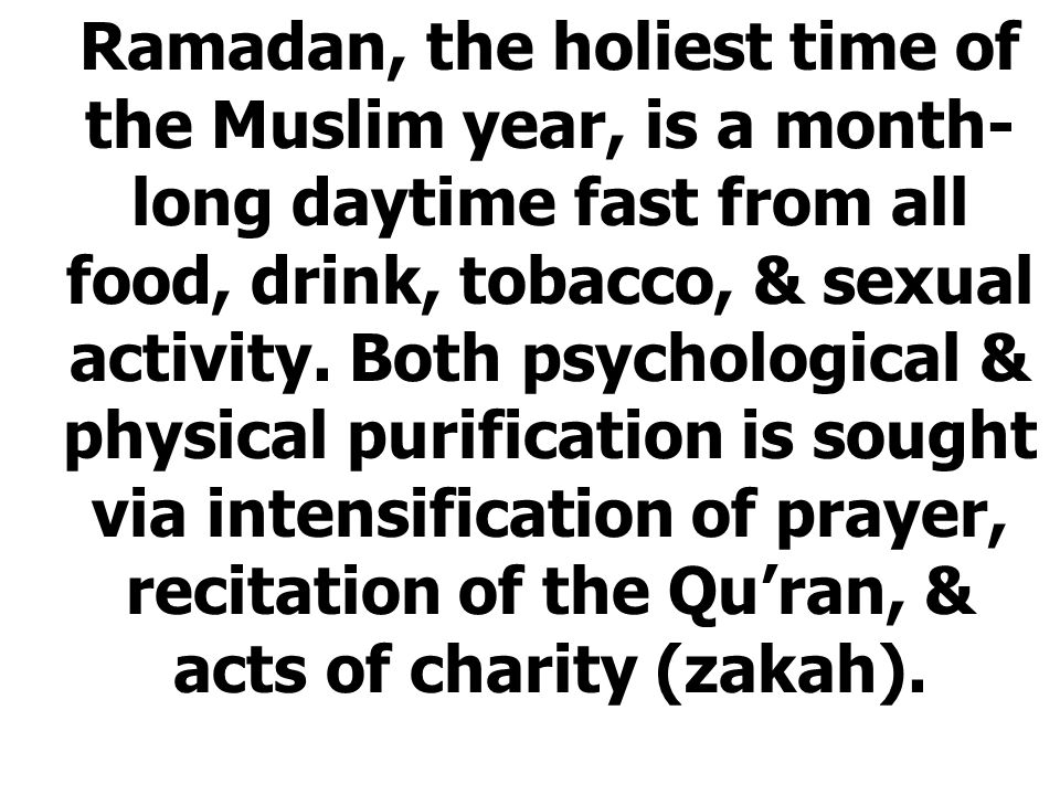 Ramadan, the holiest time of the Muslim year, is a month- long daytime fast from all food, drink, tobacco, & sexual activity.