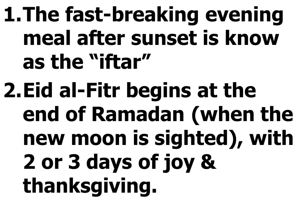"""1.The fast-breaking evening meal after sunset is know as the """"iftar"""" 2.Eid al-Fitr begins at the end of Ramadan (when the new moon is sighted), with 2"""