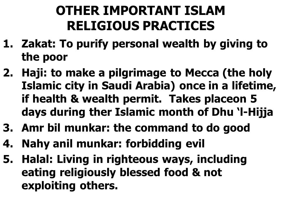 OTHER IMPORTANT ISLAM RELIGIOUS PRACTICES 1.Zakat: To purify personal wealth by giving to the poor 2.Haji: to make a pilgrimage to Mecca (the holy Isl