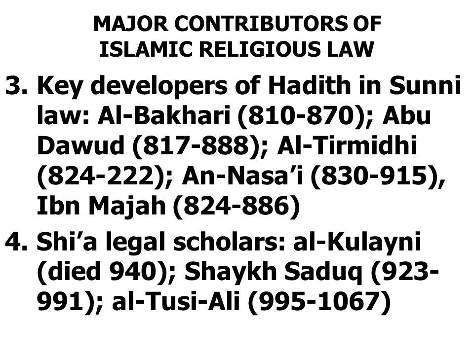 MAJOR CONTRIBUTORS OF ISLAMIC RELIGIOUS LAW 3.Key developers of Hadith in Sunni law: Al-Bakhari (810-870); Abu Dawud (817-888); Al-Tirmidhi (824-222); An-Nasa'i (830-915), Ibn Majah (824-886) 4.Shi'a legal scholars: al-Kulayni (died 940); Shaykh Saduq (923- 991); al-Tusi-Ali (995-1067)