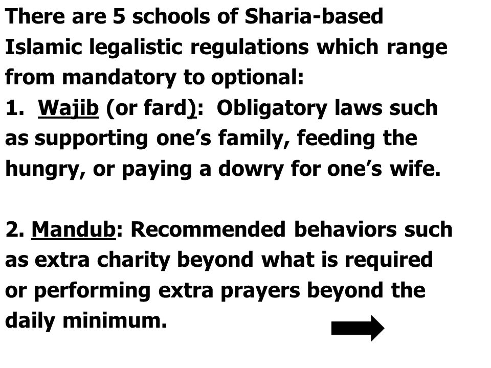 There are 5 schools of Sharia-based Islamic legalistic regulations which range from mandatory to optional: 1.Wajib (or fard): Obligatory laws such as supporting one's family, feeding the hungry, or paying a dowry for one's wife.
