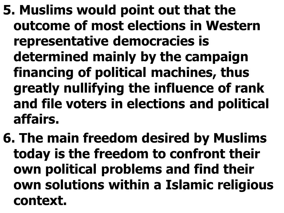 5. Muslims would point out that the outcome of most elections in Western representative democracies is determined mainly by the campaign financing of