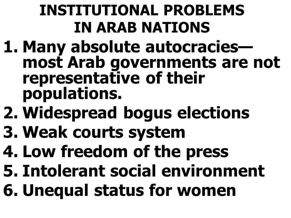 INSTITUTIONAL PROBLEMS IN ARAB NATIONS 1.Many absolute autocracies— most Arab governments are not representative of their populations. 2.Widespread bo
