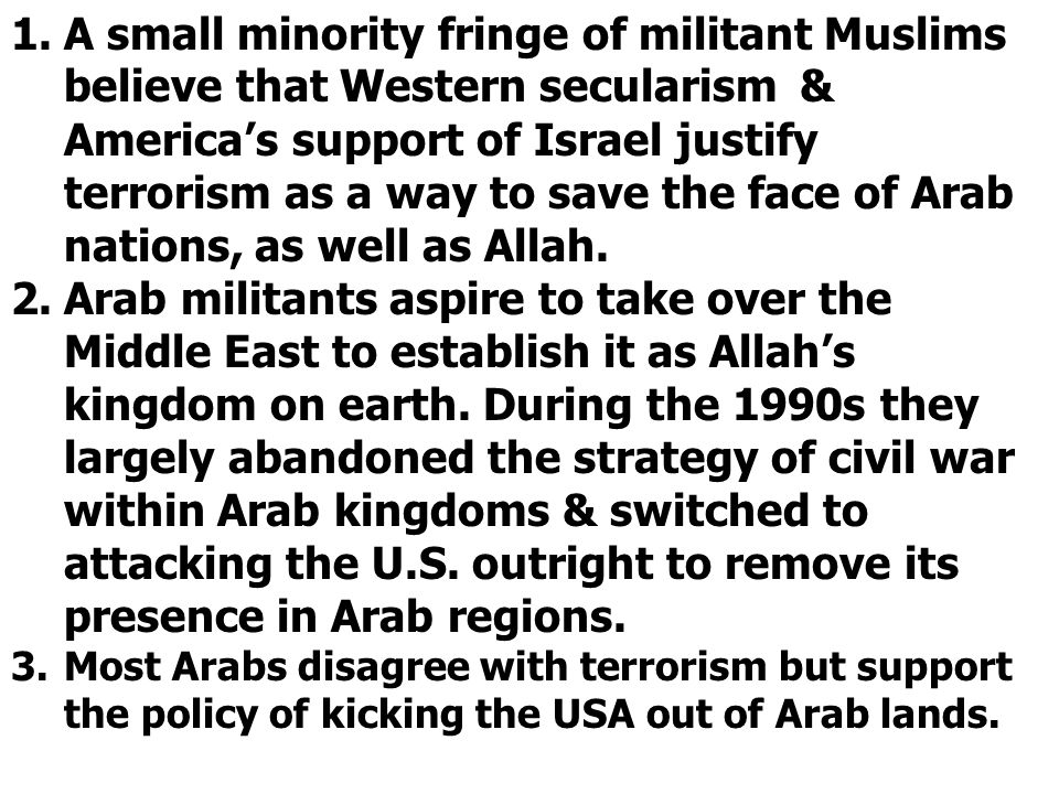 1.A small minority fringe of militant Muslims believe that Western secularism & America's support of Israel justify terrorism as a way to save the fac