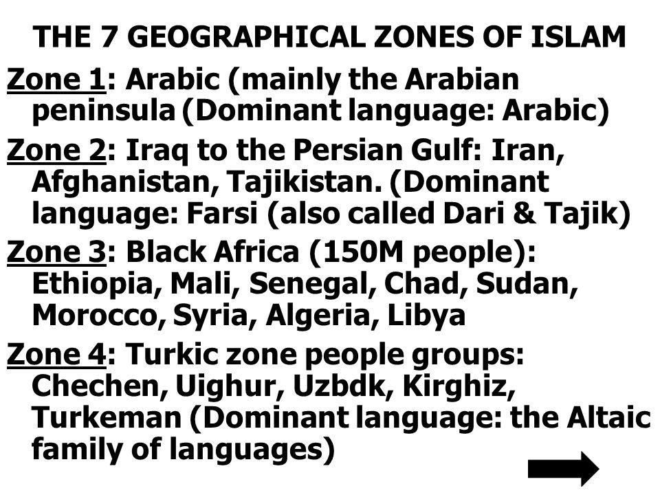 THE 7 GEOGRAPHICAL ZONES OF ISLAM Zone 1: Arabic (mainly the Arabian peninsula (Dominant language: Arabic) Zone 2: Iraq to the Persian Gulf: Iran, Afg