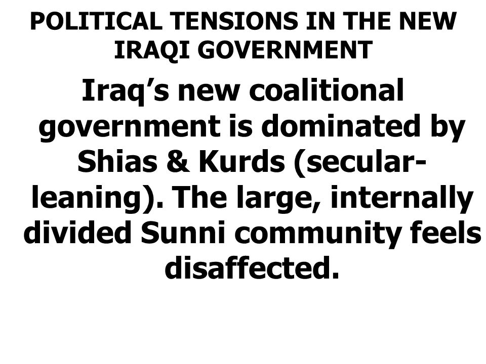 POLITICAL TENSIONS IN THE NEW IRAQI GOVERNMENT Iraq's new coalitional government is dominated by Shias & Kurds (secular- leaning). The large, internal