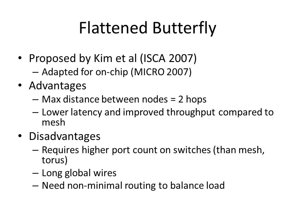 Flattened Butterfly Proposed by Kim et al (ISCA 2007) – Adapted for on-chip (MICRO 2007) Advantages – Max distance between nodes = 2 hops – Lower late