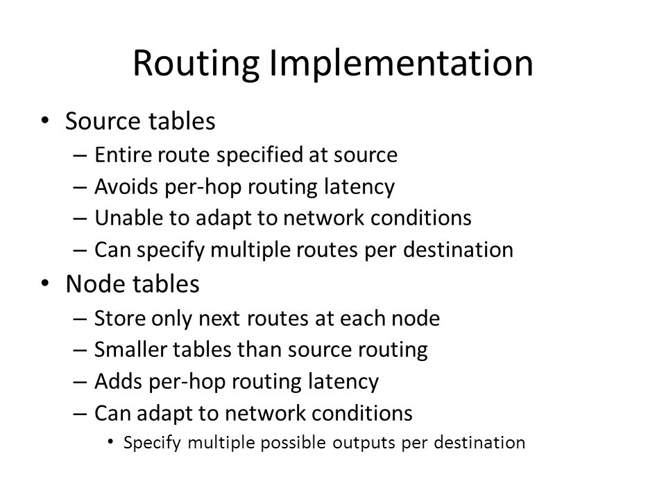 Routing Implementation Source tables – Entire route specified at source – Avoids per-hop routing latency – Unable to adapt to network conditions – Can