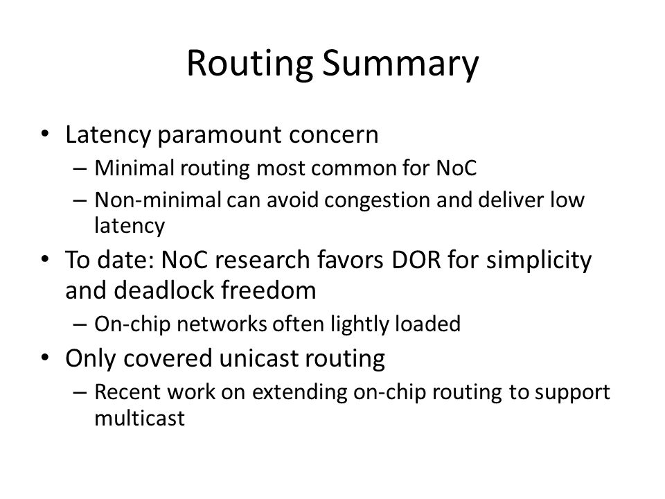 Routing Summary Latency paramount concern – Minimal routing most common for NoC – Non-minimal can avoid congestion and deliver low latency To date: No