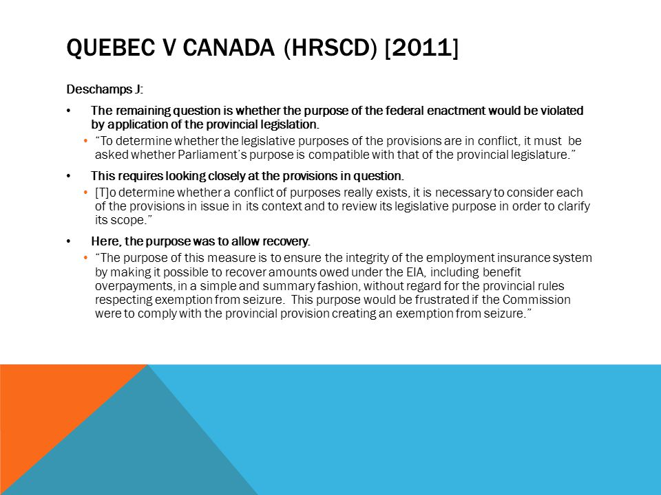 QUEBEC V CANADA (HRSCD) [2011] Deschamps J: The remaining question is whether the purpose of the federal enactment would be violated by application of the provincial legislation.
