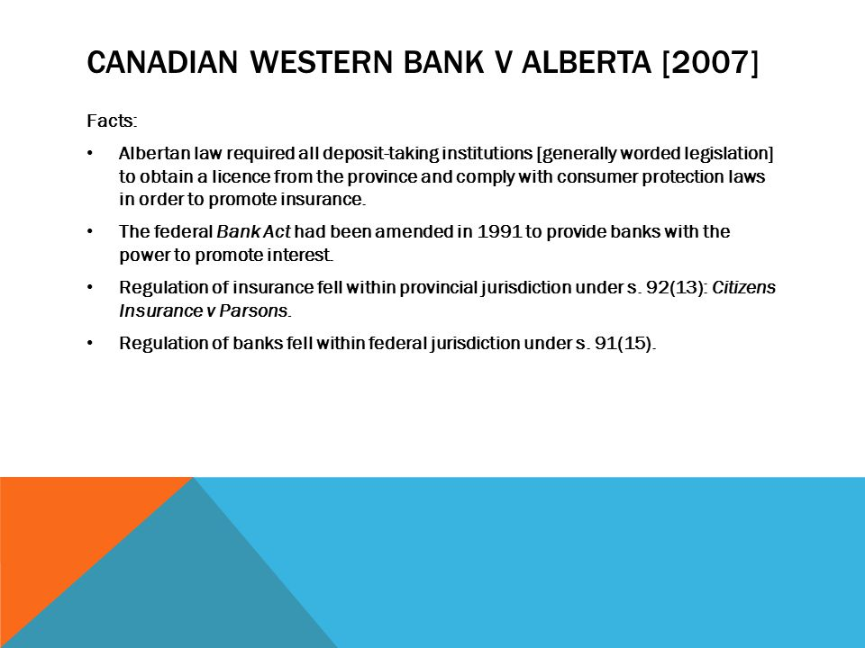 CANADIAN WESTERN BANK V ALBERTA [2007] Facts: Albertan law required all deposit-taking institutions [generally worded legislation] to obtain a licence