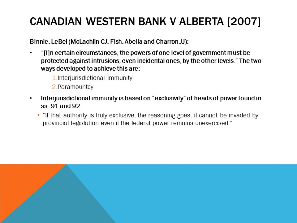 CANADIAN WESTERN BANK V ALBERTA [2007] Binnie, LeBel (McLachlin CJ, Fish, Abella and Charron JJ): [I]n certain circumstances, the powers of one level of government must be protected against intrusions, even incidental ones, by the other levels. The two ways developed to achieve this are: 1.Interjurisdictional immunity 2.Paramountcy Interjurisdictional immunity is based on exclusivity of heads of power found in ss.