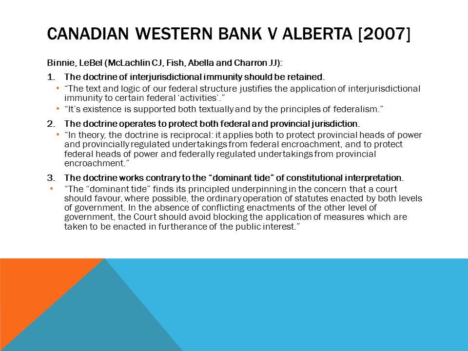 CANADIAN WESTERN BANK V ALBERTA [2007] Binnie, LeBel (McLachlin CJ, Fish, Abella and Charron JJ): 1.The doctrine of interjurisdictional immunity shoul