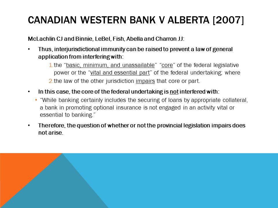 CANADIAN WESTERN BANK V ALBERTA [2007] McLachlin CJ and Binnie, LeBel, Fish, Abella and Charron JJ: Thus, interjurisdictional immunity can be raised t