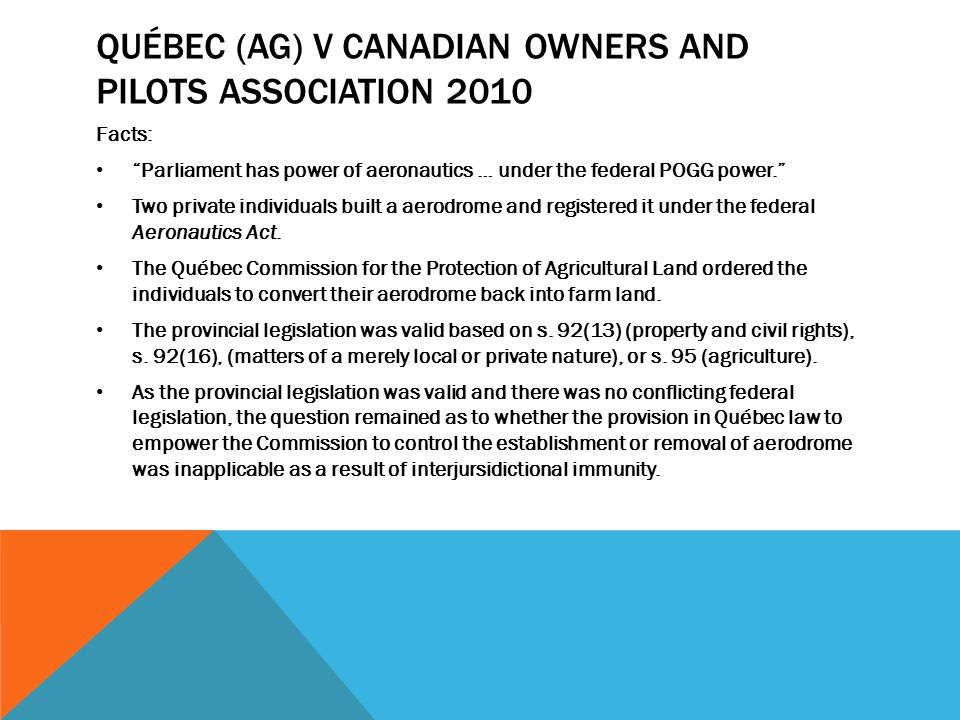 QUÉBEC (AG) V CANADIAN OWNERS AND PILOTS ASSOCIATION 2010 Facts: Parliament has power of aeronautics … under the federal POGG power. Two private individuals built a aerodrome and registered it under the federal Aeronautics Act.