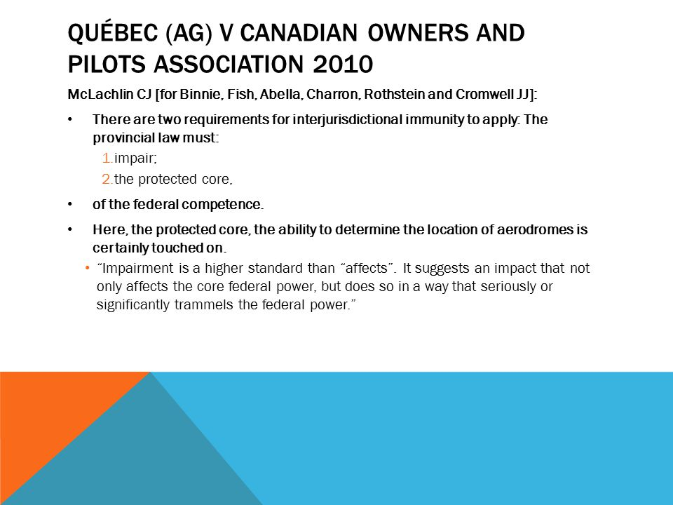 QUÉBEC (AG) V CANADIAN OWNERS AND PILOTS ASSOCIATION 2010 McLachlin CJ [for Binnie, Fish, Abella, Charron, Rothstein and Cromwell JJ]: There are two r