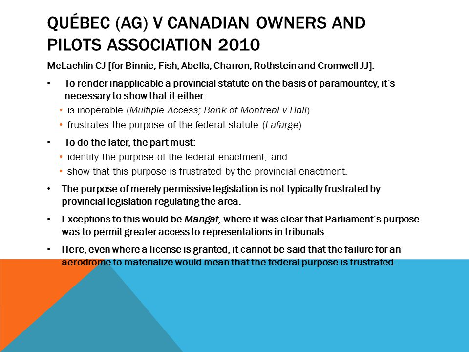 QUÉBEC (AG) V CANADIAN OWNERS AND PILOTS ASSOCIATION 2010 McLachlin CJ [for Binnie, Fish, Abella, Charron, Rothstein and Cromwell JJ]: To render inapplicable a provincial statute on the basis of paramountcy, it's necessary to show that it either: is inoperable (Multiple Access; Bank of Montreal v Hall) frustrates the purpose of the federal statute (Lafarge) To do the later, the part must: identify the purpose of the federal enactment; and show that this purpose is frustrated by the provincial enactment.