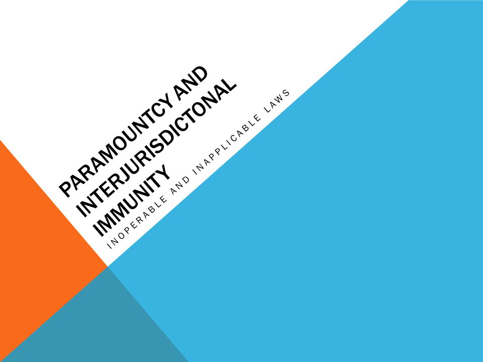 PARAMOUNTCY AND INTERJURISDICTONAL IMMUNITY INOPERABLE AND INAPPLICABLE LAWS