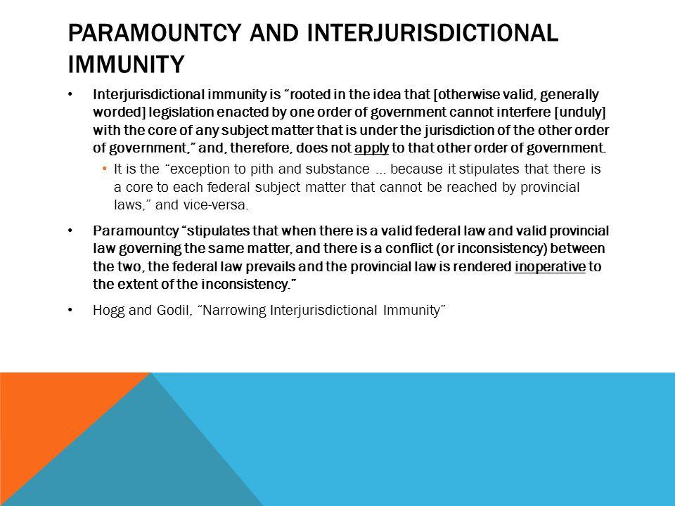 "PARAMOUNTCY AND INTERJURISDICTIONAL IMMUNITY Interjurisdictional immunity is ""rooted in the idea that [otherwise valid, generally worded] legislation"