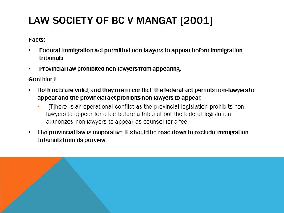 LAW SOCIETY OF BC V MANGAT [2001] Facts: Federal immigration act permitted non-lawyers to appear before immigration tribunals. Provincial law prohibit
