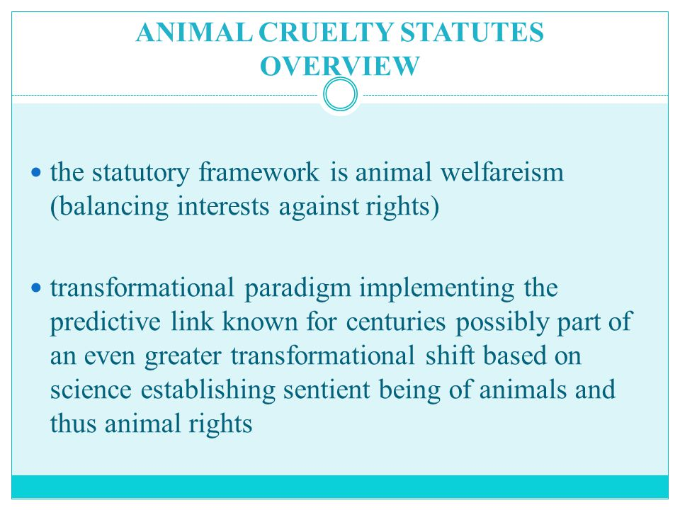 ANIMAL CRUELTY STATUTES OVERVIEW the statutory framework is animal welfareism (balancing interests against rights) transformational paradigm implementing the predictive link known for centuries possibly part of an even greater transformational shift based on science establishing sentient being of animals and thus animal rights
