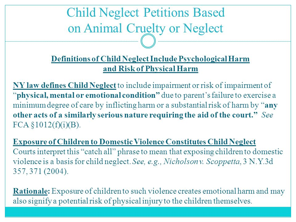 Child Neglect Petitions Based on Animal Cruelty or Neglect Definitions of Child Neglect Include Psychological Harm and Risk of Physical Harm NY law defines Child Neglect to include impairment or risk of impairment of physical, mental or emotional condition due to parent's failure to exercise a minimum degree of care by inflicting harm or a substantial risk of harm by any other acts of a similarly serious nature requiring the aid of the court. See FCA §1012(f)(i)(B).