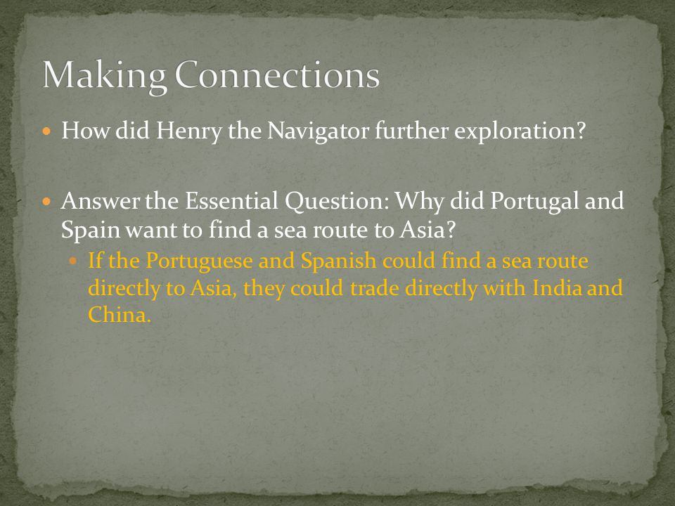 How did Henry the Navigator further exploration? Answer the Essential Question: Why did Portugal and Spain want to find a sea route to Asia? If the Po