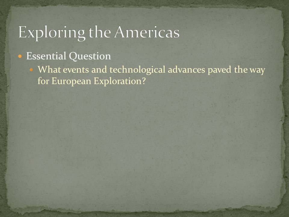 Essential Question What events and technological advances paved the way for European Exploration?