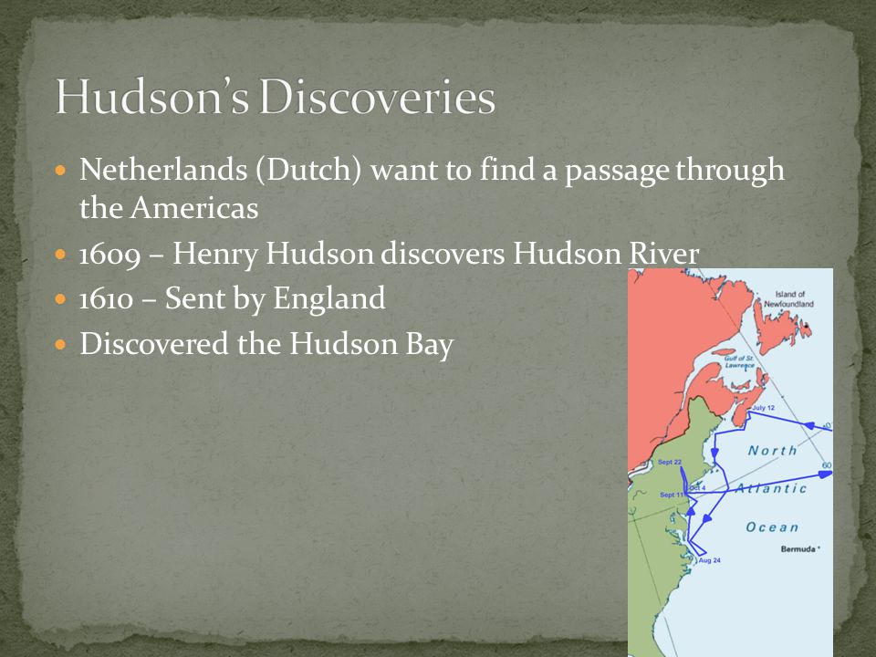 Netherlands (Dutch) want to find a passage through the Americas 1609 – Henry Hudson discovers Hudson River 1610 – Sent by England Discovered the Hudso