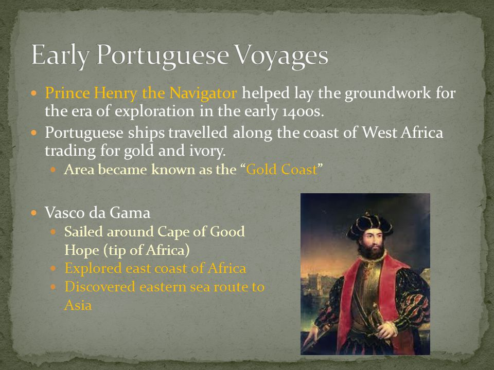 Prince Henry the Navigator helped lay the groundwork for the era of exploration in the early 1400s. Portuguese ships travelled along the coast of West