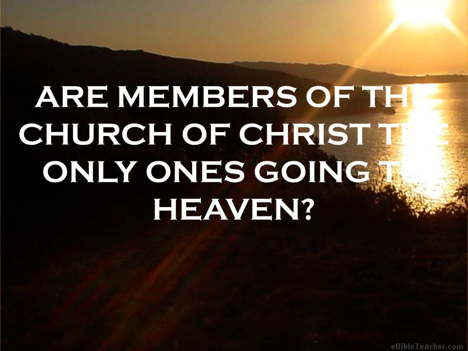 ARE MEMBERS OF THE CHURCH OF CHRIST THE ONLY ONES GOING TO HEAVEN?