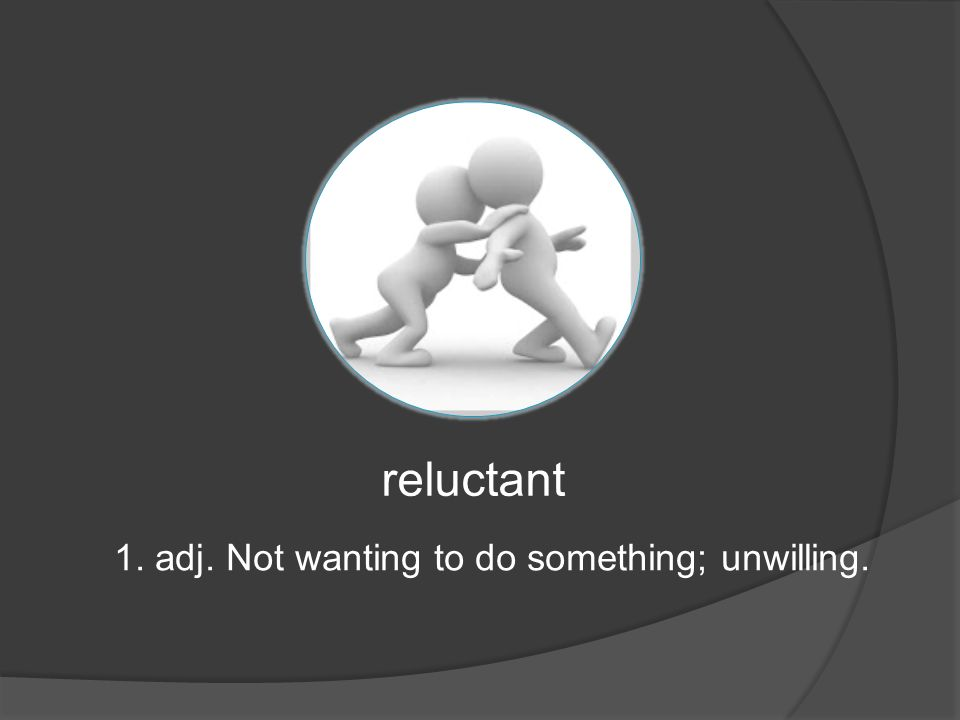 reluctant 1. adj. Not wanting to do something; unwilling.