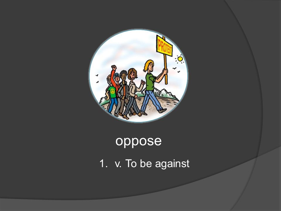 oppose 1.v. To be against