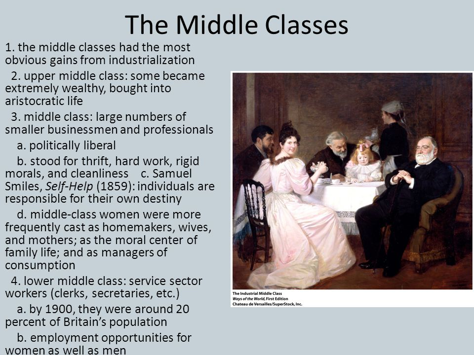 The Middle Classes 1. the middle classes had the most obvious gains from industrialization 2. upper middle class: some became extremely wealthy, bough