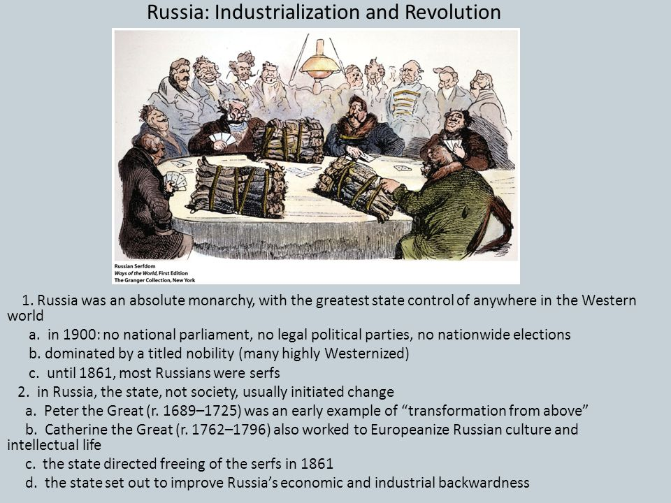 Russia: Industrialization and Revolution 1. Russia was an absolute monarchy, with the greatest state control of anywhere in the Western world a. in 19