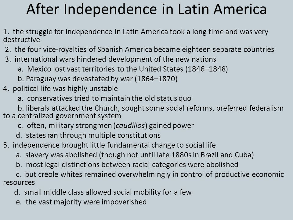 After Independence in Latin America 1. the struggle for independence in Latin America took a long time and was very destructive 2. the four vice-royal