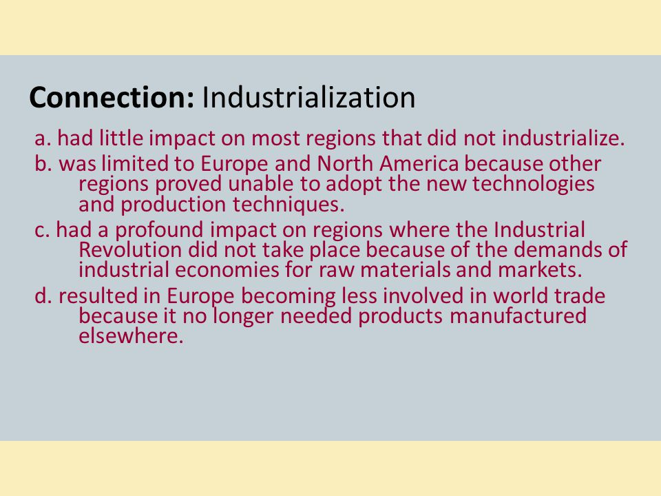 Connection: Industrialization a. had little impact on most regions that did not industrialize. b. was limited to Europe and North America because othe