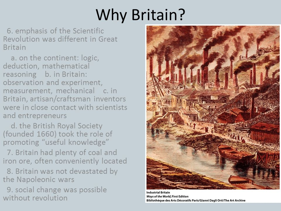 Why Britain? 6. emphasis of the Scientific Revolution was different in Great Britain a. on the continent: logic, deduction, mathematical reasoning b.