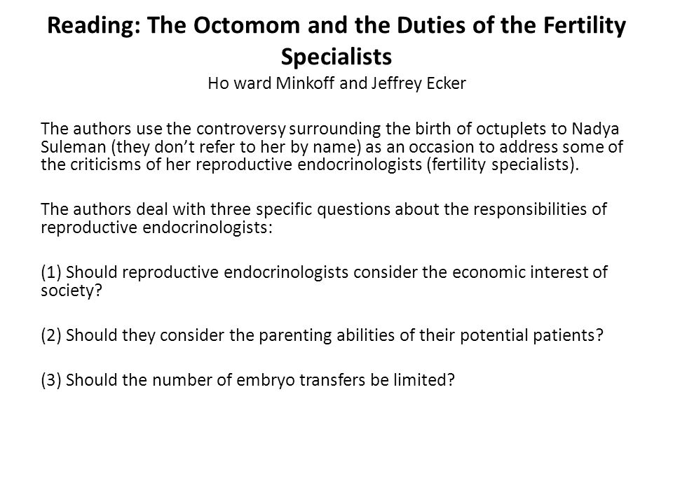 Reading: The Octomom and the Duties of the Fertility Specialists Ho ward Minkoff and Jeffrey Ecker The authors use the controversy surrounding the bir