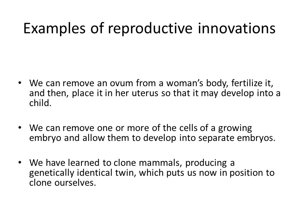 Examples of reproductive innovations We can remove an ovum from a woman's body, fertilize it, and then, place it in her uterus so that it may develop