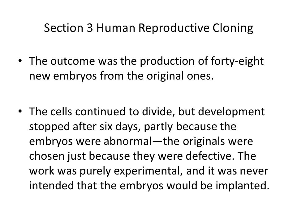 Section 3 Human Reproductive Cloning The outcome was the production of forty-eight new embryos from the original ones. The cells continued to divide,